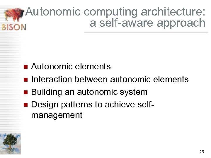 Autonomic computing architecture: a self-aware approach n n Autonomic elements Interaction between autonomic elements
