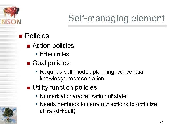 Self-managing element n Policies n Action policies • If then rules n Goal policies
