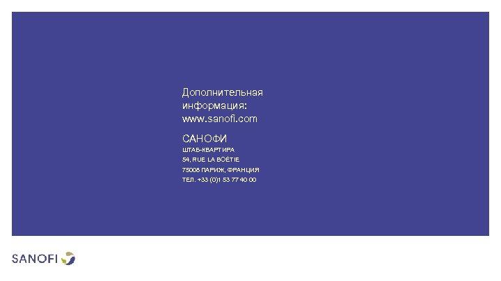 Дополнительная информация: www. sanofi. com САНОФИ ШТАБ-КВАРТИРА 54, RUE LA BOÉTIE 75008 ПАРИЖ, ФРАНЦИЯ