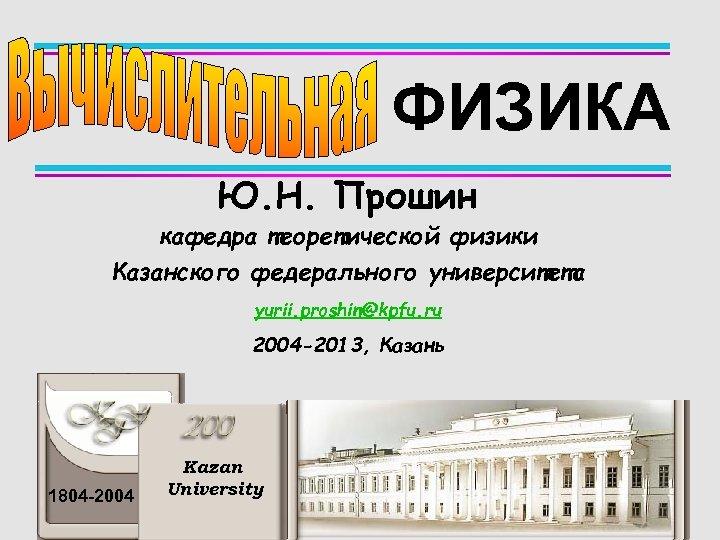 ФИЗИКА Ю. Н. Прошин кафедра теоретической физики Казанского федерального университета yurii. proshin@kpfu. ru 2004