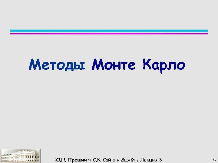 Методы Монте Карло Ю. Н. Прошин и С. К. Сайкин Выч. Физ Лекция 3