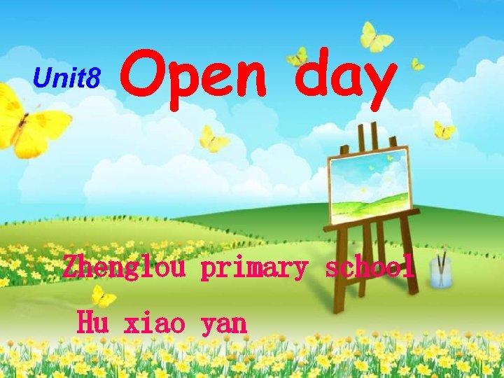Unit 8 Open day        Zhenglou primary school Hu xiao yan