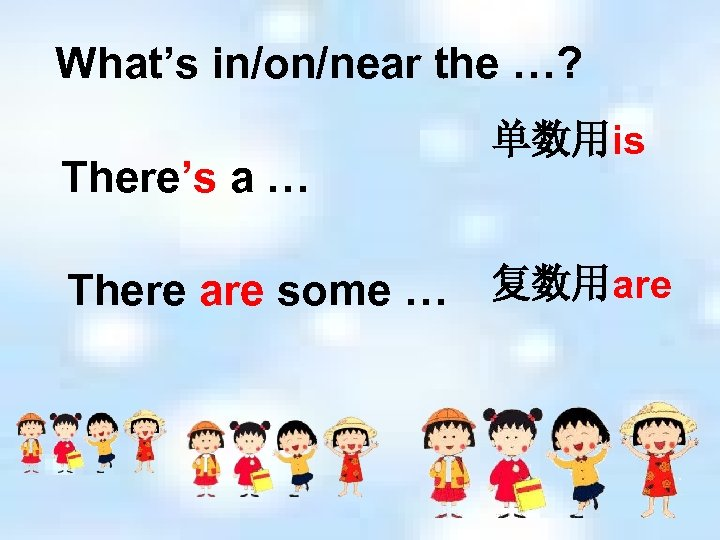 What's in/on/near the …? There's a … 单数用is There are some … 复数用are