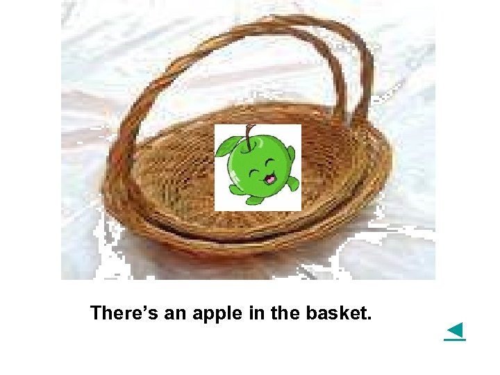 There's an apple in the basket. ◄