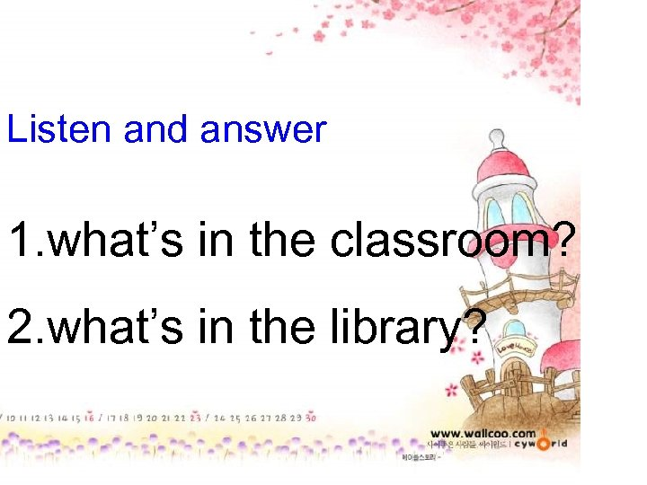 Listen and answer 1. what's in the classroom? 2. what's in the library?