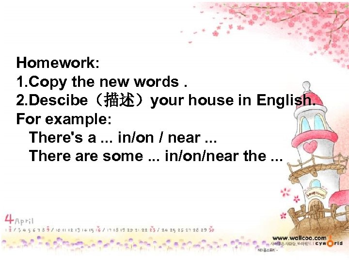 Homework: 1. Copy the new words. 2. Descibe(描述)your house in English. For example: There's