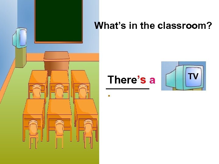 What's in the classroom? There's a. … TV