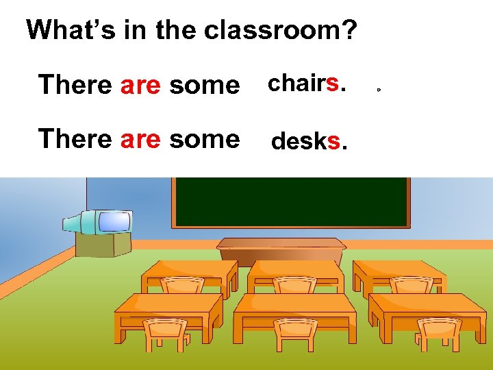 What's in the classroom? There are some chairs. There are some desks. 。