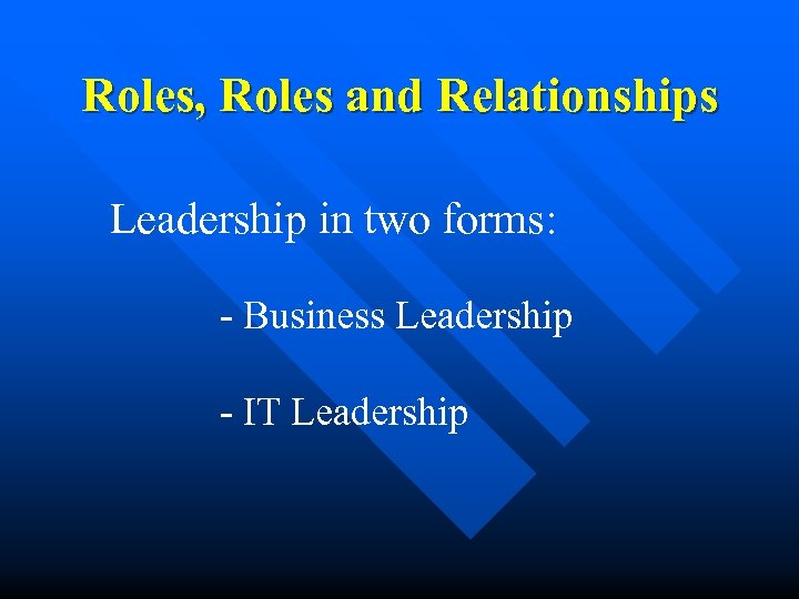 Roles, Roles and Relationships Leadership in two forms: - Business Leadership - IT Leadership