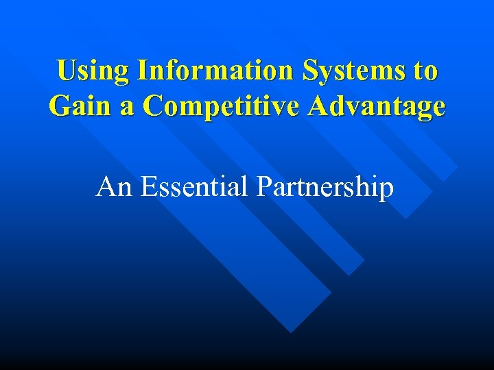 Using Information Systems to Gain a Competitive Advantage An Essential Partnership