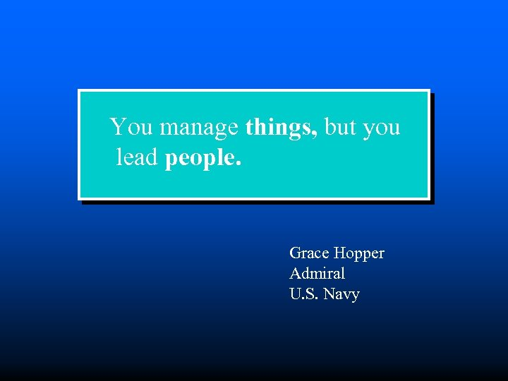 You manage things, but you lead people. Grace Hopper Admiral U. S. Navy