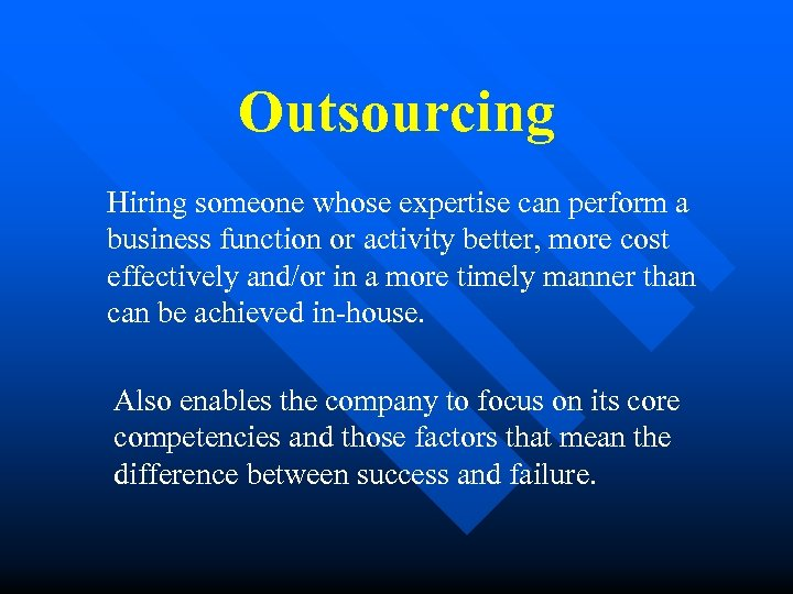 Outsourcing Hiring someone whose expertise can perform a business function or activity better, more