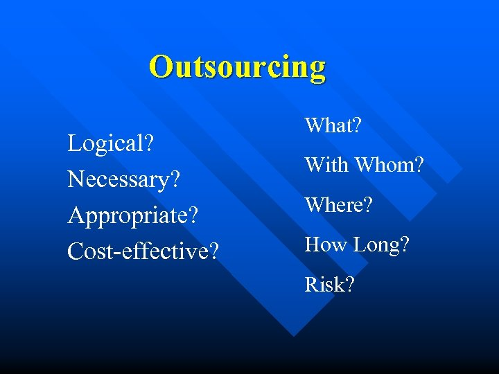 Outsourcing Logical? Necessary? Appropriate? Cost-effective? What? With Whom? Where? How Long? Risk?