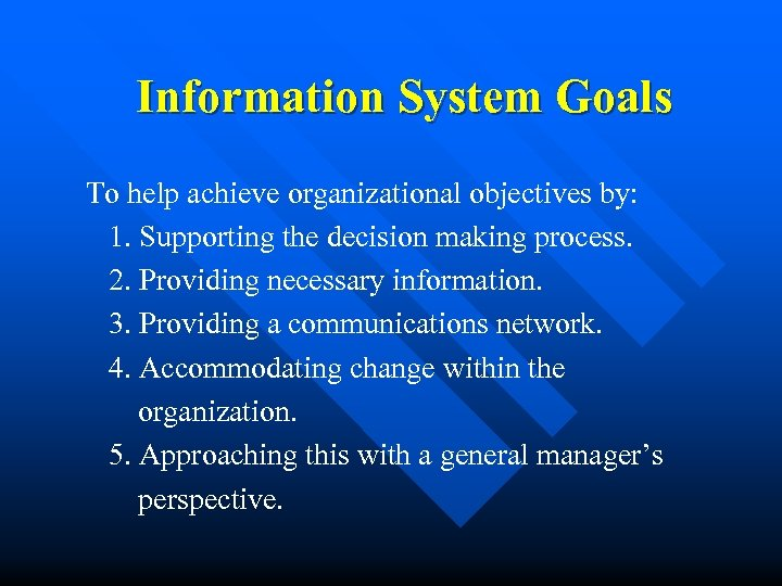 Information System Goals To help achieve organizational objectives by: 1. Supporting the decision making