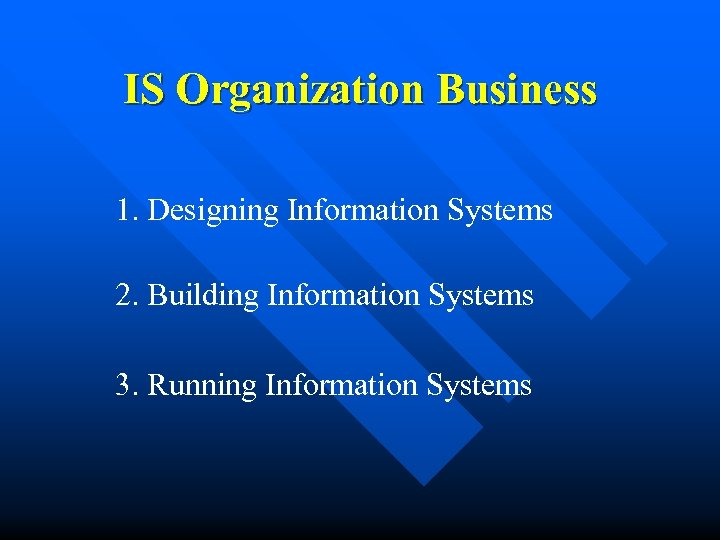 IS Organization Business 1. Designing Information Systems 2. Building Information Systems 3. Running Information