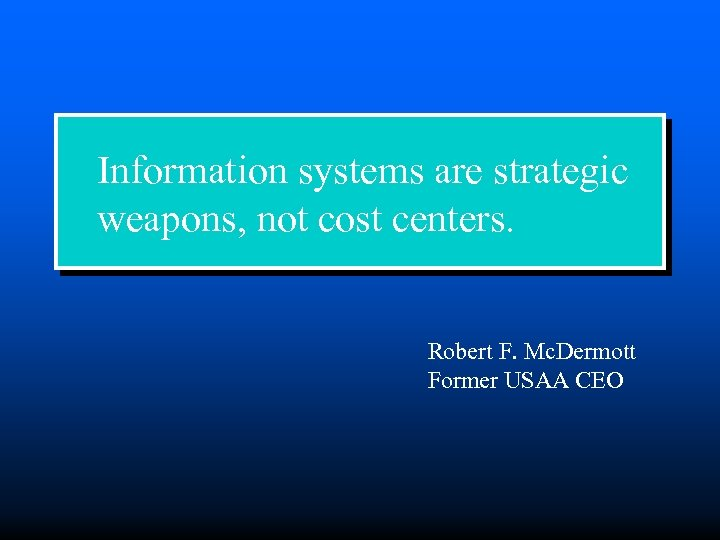 Information systems are strategic weapons, not cost centers. Robert F. Mc. Dermott Former USAA