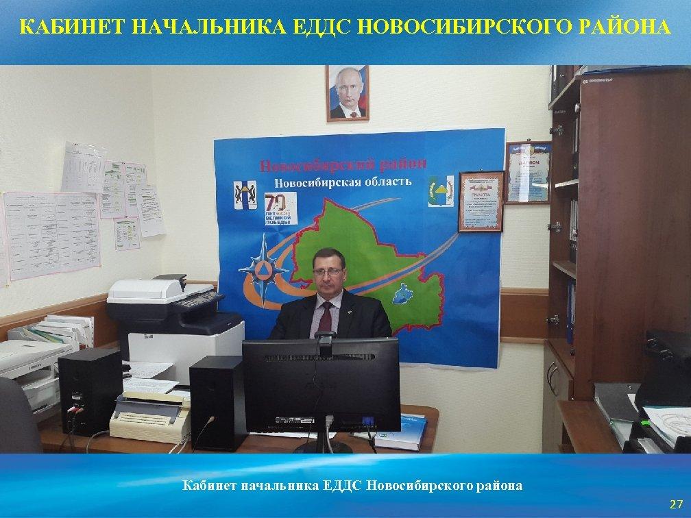 КАБИНЕТ НАЧАЛЬНИКА ЕДДС НОВОСИБИРСКОГО РАЙОНА Кабинет начальника ЕДДС Новосибирского района 27
