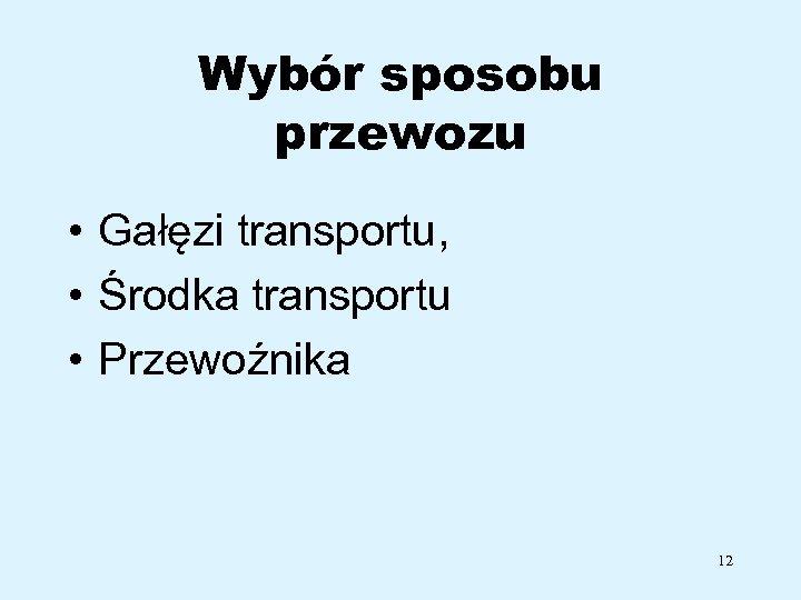 Wybór sposobu przewozu • Gałęzi transportu, • Środka transportu • Przewoźnika 12