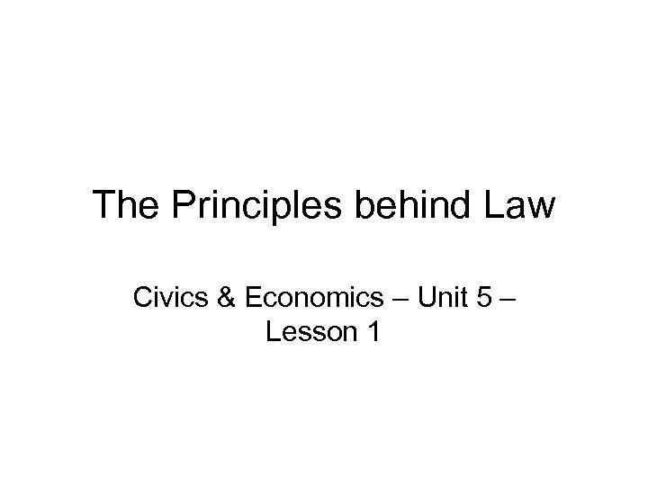 The Principles behind Law Civics & Economics – Unit 5 – Lesson 1