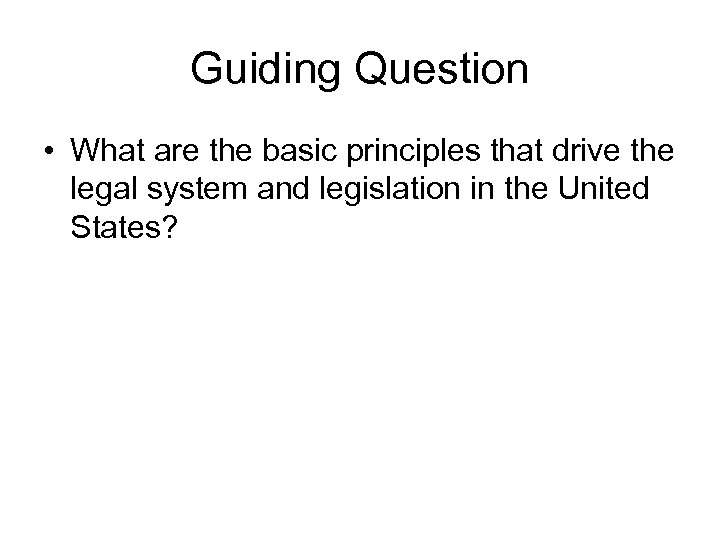 Guiding Question • What are the basic principles that drive the legal system and
