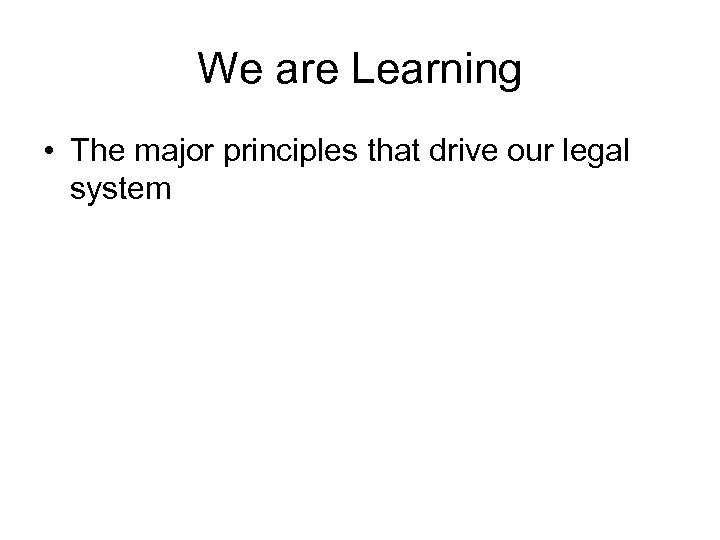 We are Learning • The major principles that drive our legal system