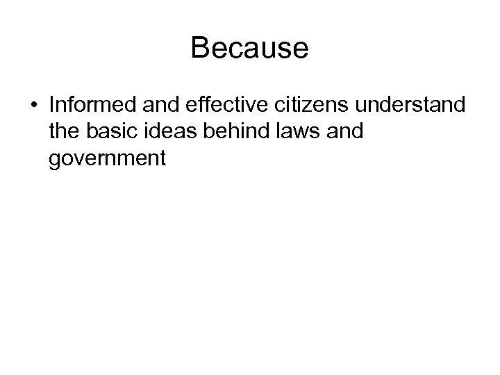 Because • Informed and effective citizens understand the basic ideas behind laws and government