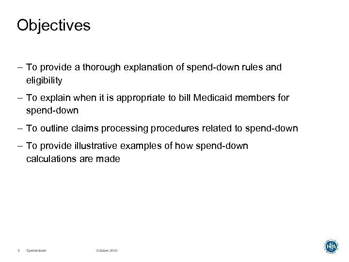 Objectives – To provide a thorough explanation of spend-down rules and eligibility – To