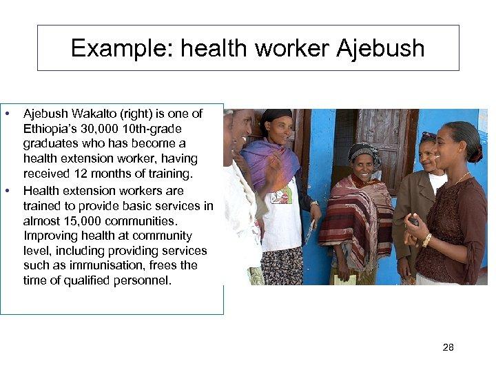 Example: health worker Ajebush • • Ajebush Wakalto (right) is one of Ethiopia's 30,