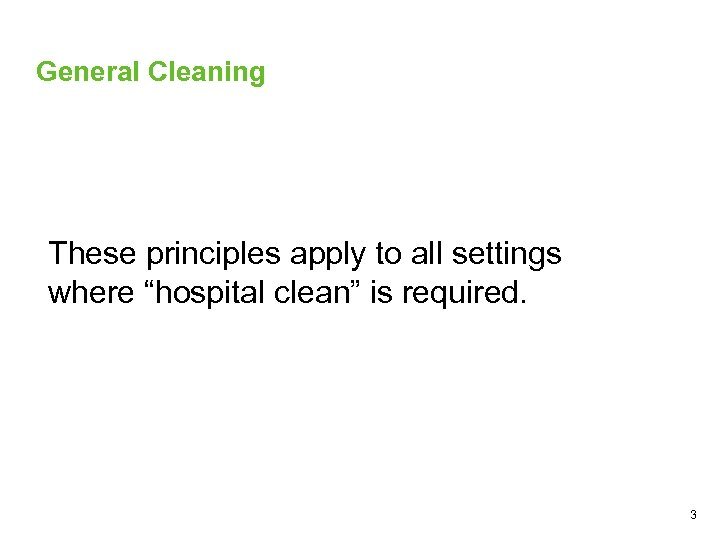 """General Cleaning These principles apply to all settings where """"hospital clean"""" is required. 3"""
