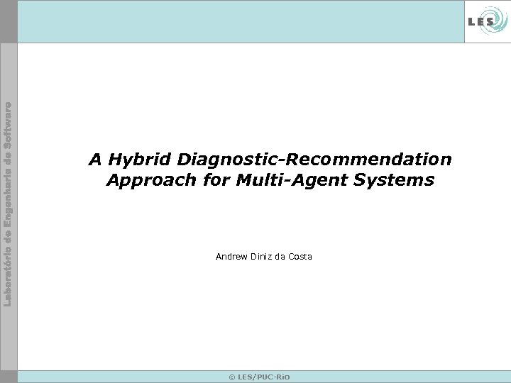 A Hybrid Diagnostic-Recommendation Approach for Multi-Agent Systems Andrew Diniz da Costa © LES/PUC-Rio