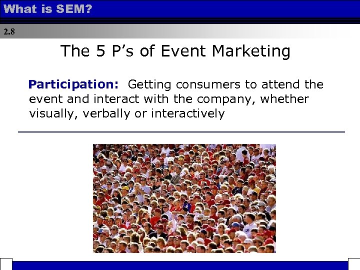 What is SEM? 2. 8 The 5 P's of Event Marketing Participation: Getting consumers