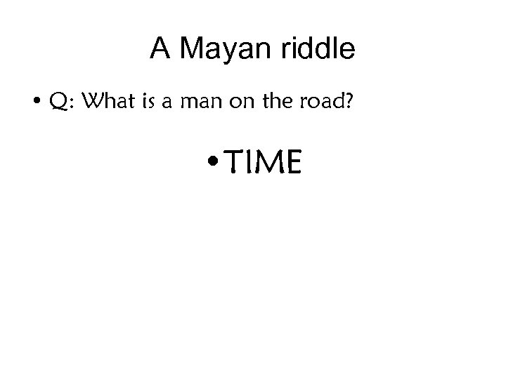 A Mayan riddle • Q: What is a man on the road? • TIME
