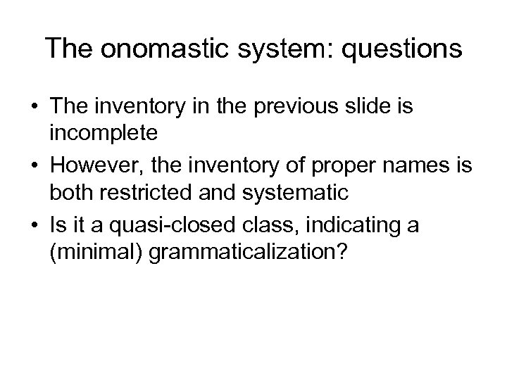 The onomastic system: questions • The inventory in the previous slide is incomplete •