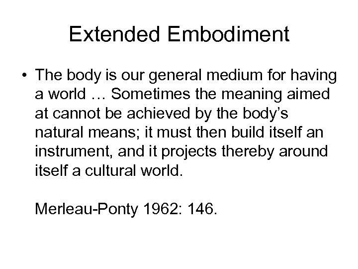 Extended Embodiment • The body is our general medium for having a world …
