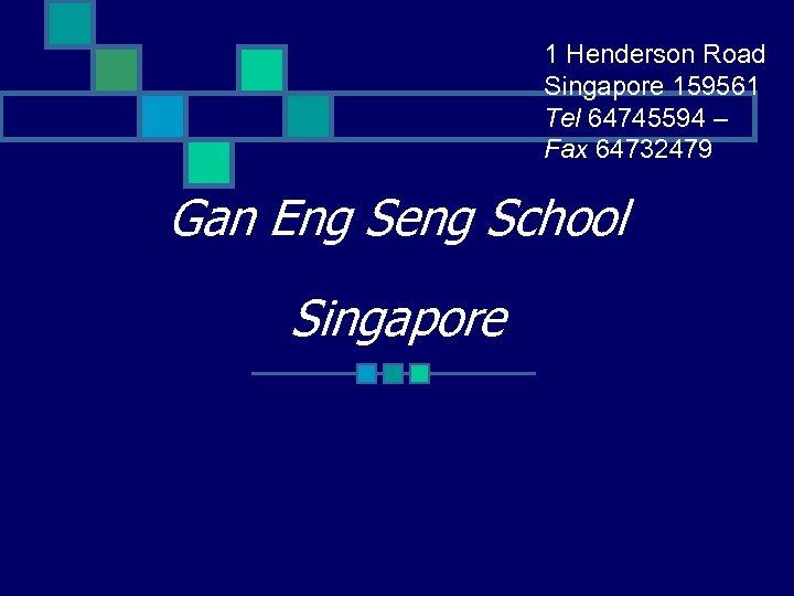 1 Henderson Road Singapore 159561 Tel 64745594 – Fax 64732479 Gan Eng Seng School