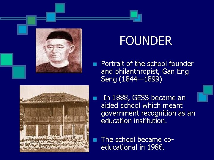 FOUNDER n Portrait of the school founder and philanthropist, Gan Eng Seng (1844— 1899)