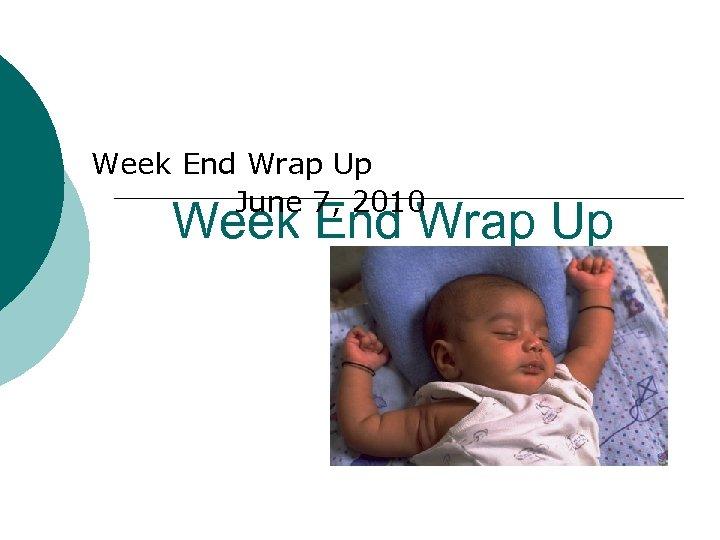 Week End Wrap Up June 7, 2010 Week End Wrap Up
