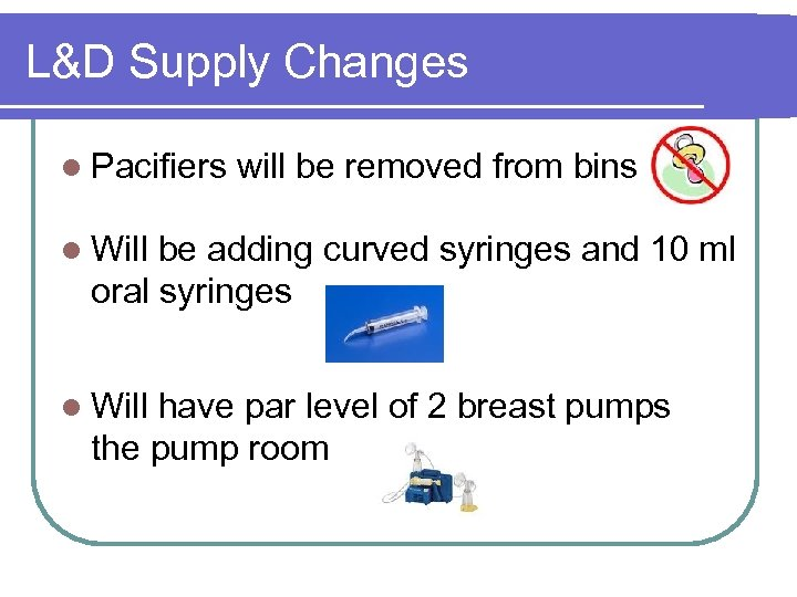 L&D Supply Changes l Pacifiers will be removed from bins l Will be adding