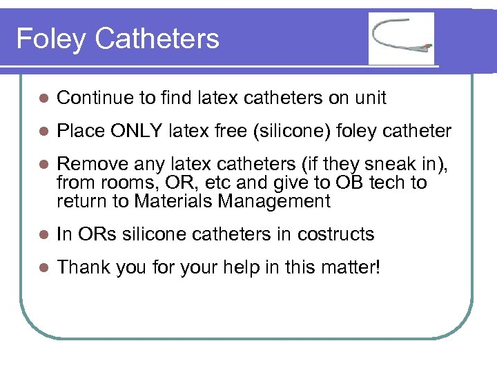 Foley Catheters l Continue to find latex catheters on unit l Place ONLY latex