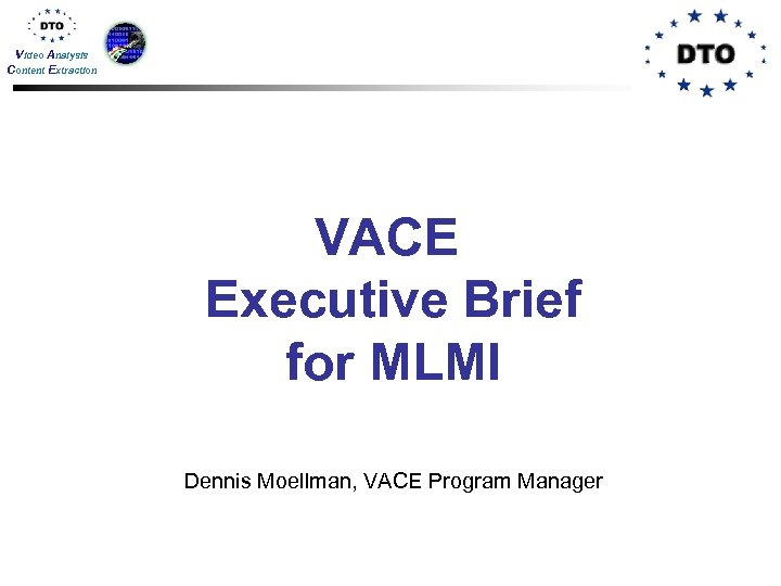 Video Analysis Content Extraction VACE Executive Brief for MLMI Dennis Moellman, VACE Program Manager