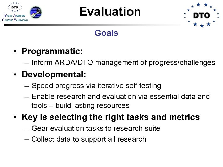 Video Analysis Content Extraction Evaluation Goals • Programmatic: – Inform ARDA/DTO management of progress/challenges