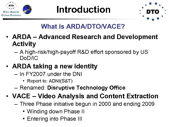 Video Analysis Content Extraction Introduction What is ARDA/DTO/VACE? • ARDA – Advanced Research and