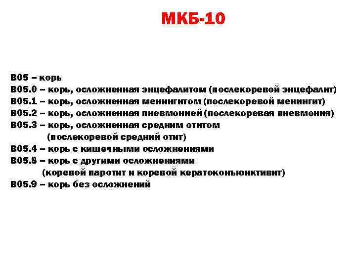МКБ-10 В 05 – корь В 05. 0 – корь, осложненная энцефалитом (послекоревой энцефалит)