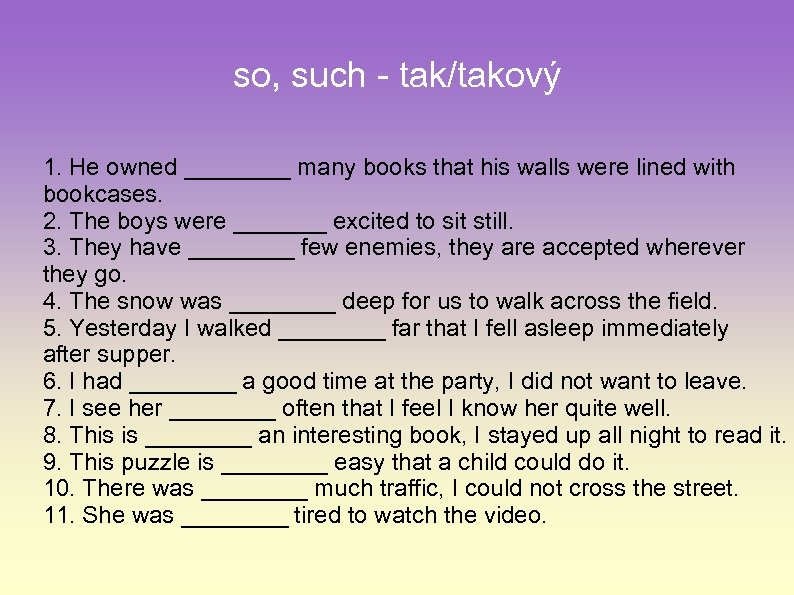 so, such - tak/takový 1. He owned ____ many books that his walls were