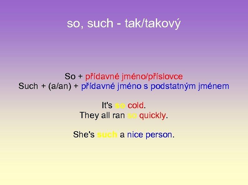 so, such - tak/takový So + přídavné jméno/příslovce Such + (a/an) + přídavné jméno