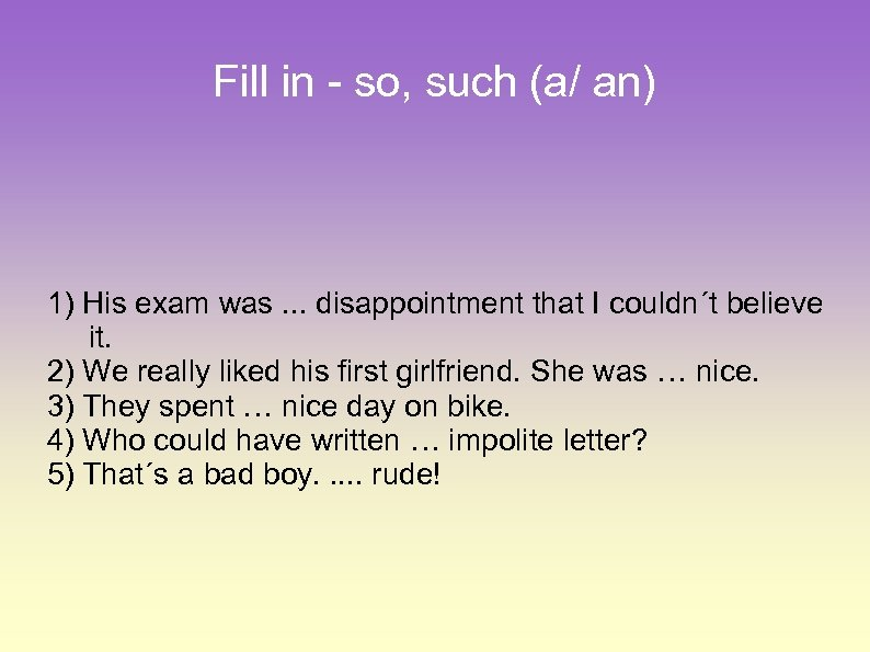 Fill in - so, such (a/ an) 1) His exam was. . . disappointment