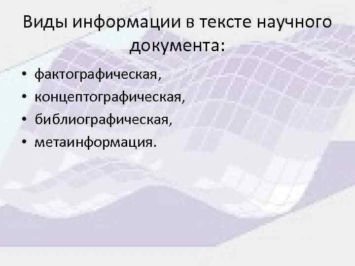 Виды информации в тексте научного документа: • • фактографическая, концептографическая, библиографическая, метаинформация.