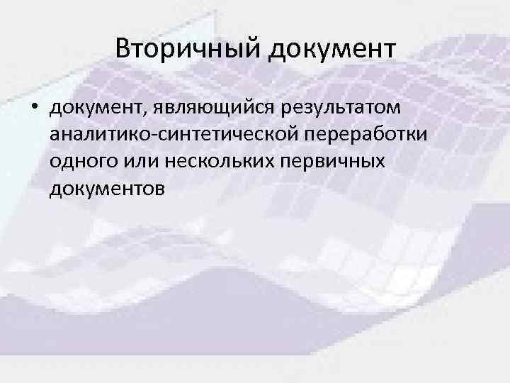 Вторичный документ • документ, являющийся результатом аналитико-синтетической переработки одного или нескольких первичных документов