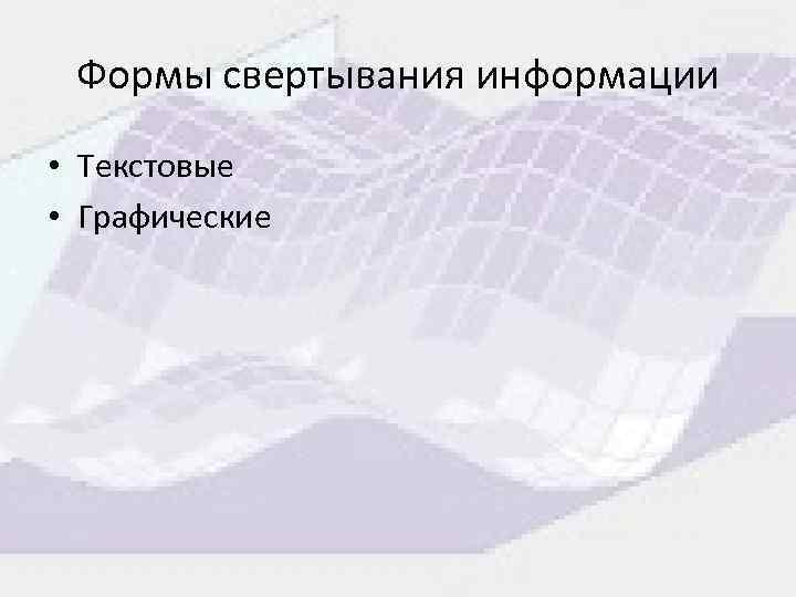 Формы свертывания информации • Текстовые • Графические