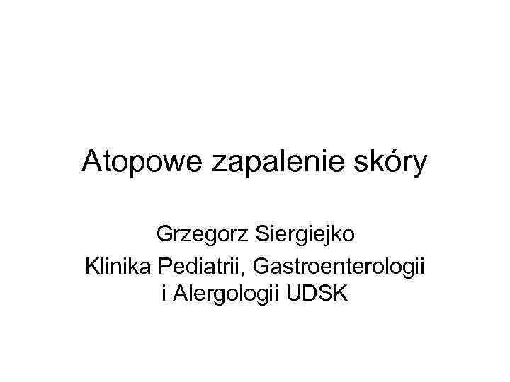 Atopowe zapalenie skóry Grzegorz Siergiejko Klinika Pediatrii, Gastroenterologii i Alergologii UDSK